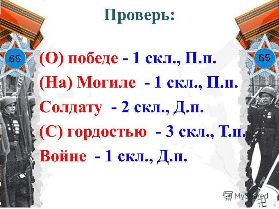 Проверь: (О) победе - 1 скл., П.п. (На) Могиле - 1 скл., П.п. Солдату - 2 скл., Д.п. (С) гордостью - 3 скл., Т.п. Войне - 1 скл., Д.п.