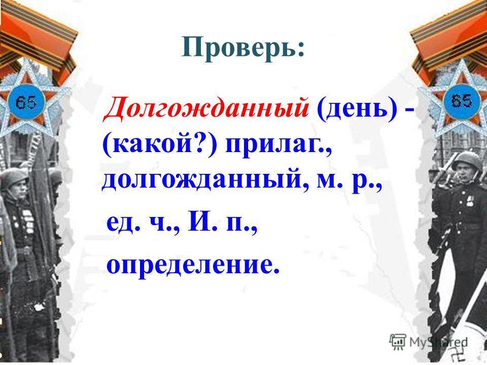 Проверь: Долгожданный (день) - (какой?) прилаг., долгожданный, м. р., ед. ч., И. п., определение.
