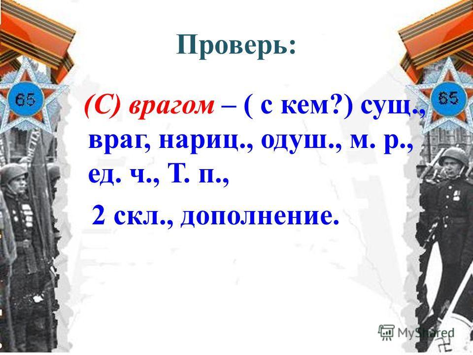 Проверь: (С) врагом – ( с кем?) сущ., враг, нариц., одуш., м. р., ед. ч., Т. п., 2 скл., дополнение.