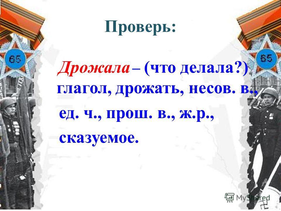 Проверь: Дрожала – (что делала?) глагол, дрожать, несов. в., ед. ч., прош. в., ж.р., сказуемое.