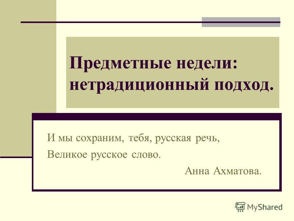Предметные недели: нетрадиционный подход. И мы сохраним, тебя, русская речь, Великое русское слово. Анна Ахматова.