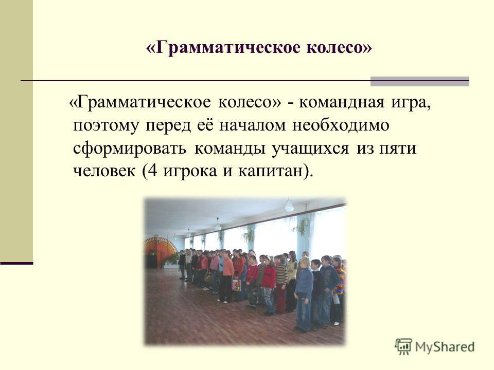 «Грамматическое колесо» «Грамматическое колесо» - командная игра, поэтому перед её началом необходимо сформировать команды учащихся из пяти человек (4 игрока и капитан).