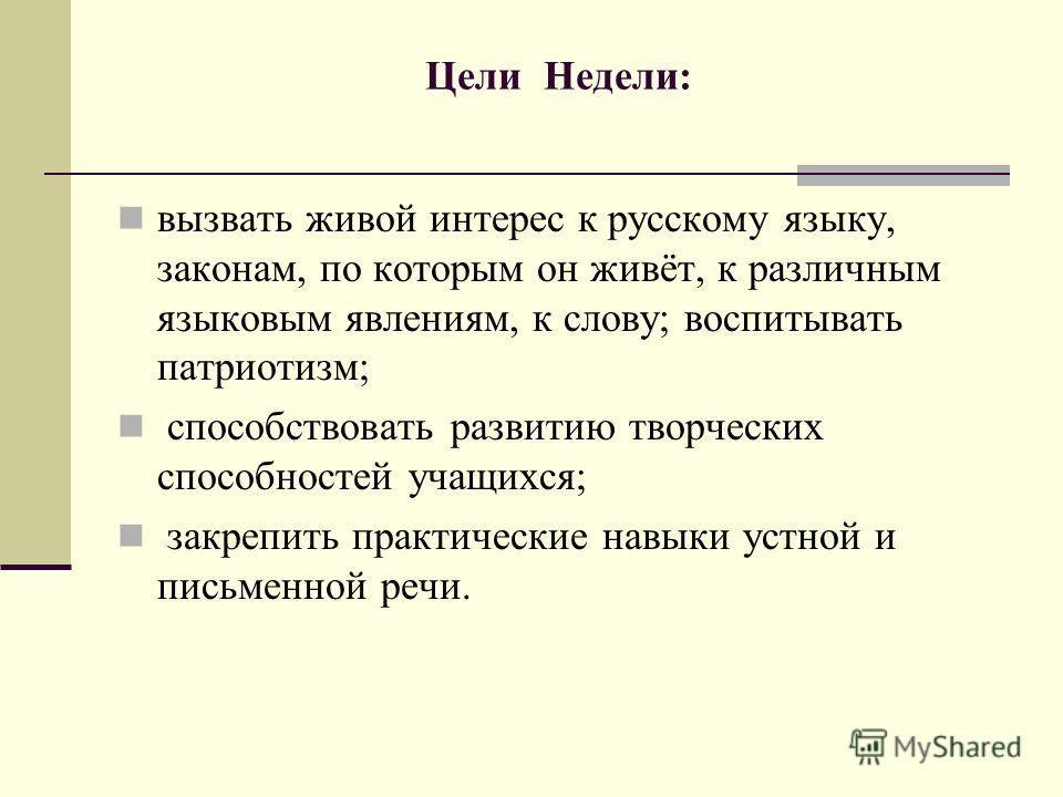 Цели Недели: вызвать живой интерес к русскому языку, законам, по которым он живёт, к различным языковым явлениям, к слову; воспитывать патриотизм; способствовать развитию творческих способностей учащихся; закрепить практические навыки устной и письме