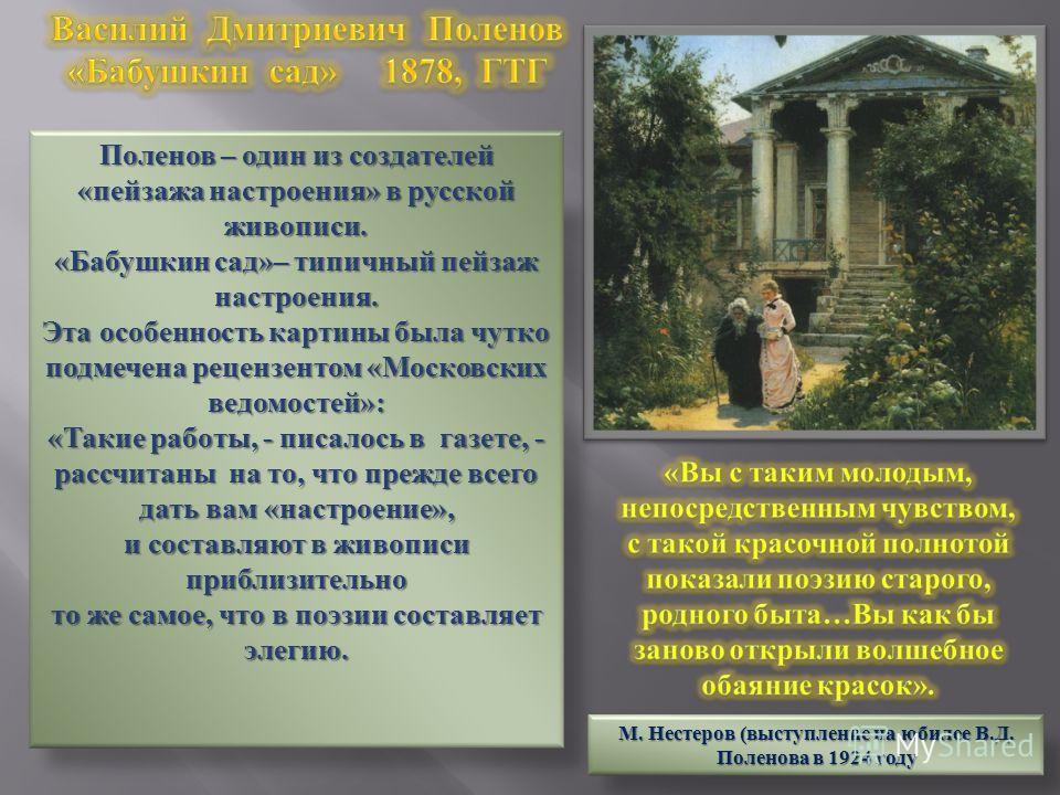 Поленов – один из создателей «пейзажа настроения» в русской живописи. «Бабушкин сад»– типичный пейзаж настроения. Эта особенность картины была чутко подмечена рецензентом «Московских ведомостей»: «Такие работы, - писалось в газете, - рассчитаны на то
