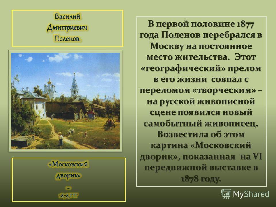 В первой половине 1877 года Поленов перебрался в Москву на постоянное место жительства. Этот «географический» прелом в его жизни совпал с переломом «творческим» – на русской живописной сцене появился новый самобытный живописец. Возвестила об этом кар
