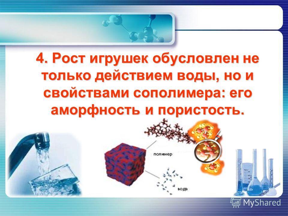4. Рост игрушек обусловлен не только действием воды, но и свойствами сополимера: его аморфность и пористость.