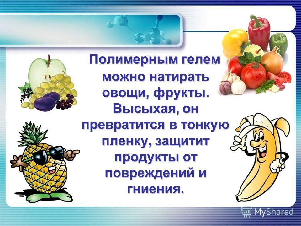 Полимерным гелем можно натирать овощи, фрукты. Высыхая, он превратится в тонкую пленку, защитит продукты от повреждений и гниения.