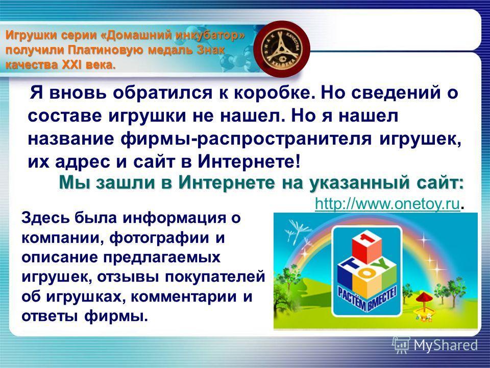 Я вновь обратился к коробке. Но сведений о составе игрушки не нашел. Но я нашел название фирмы-распространителя игрушек, их адрес и сайт в Интернете! Мы зашли в Интернете на указанный сайт: Мы зашли в Интернете на указанный сайт: http://www.onetoy.ru