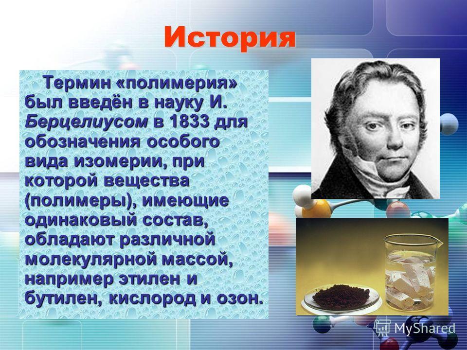 История Термин «полимерия» был введён в науку И. Берцелиусом в 1833 для обозначения особого вида изомерии, при которой вещества (полимеры), имеющие одинаковый состав, обладают различной молекулярной массой, например этилен и бутилен, кислород и озон.