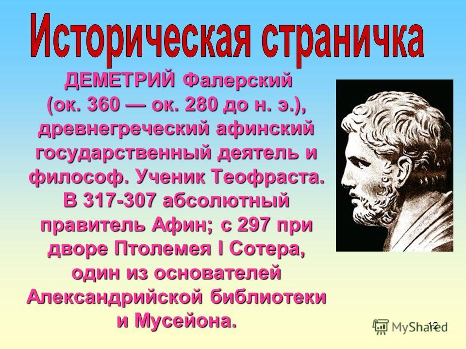 12 ДЕМЕТРИЙ Фалерский (ок. 360 ок. 280 до н. э.), древнегреческий афинский государственный деятель и философ. Ученик Теофраста. В 317-307 абсолютный правитель Афин; с 297 при дворе Птолемея I Сотера, один из основателей Александрийской библиотеки и М