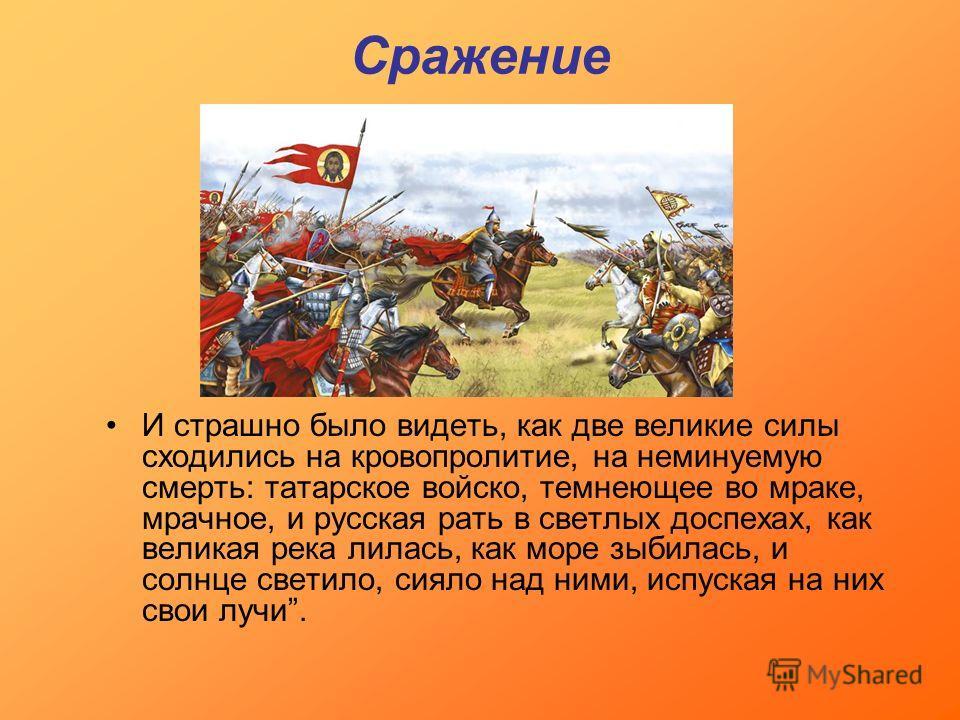 Сражение И страшно было видеть, как две великие силы сходились на кровопролитие, на неминуемую смерть: татарское войско, темнеющее во мраке, мрачное, и русская рать в светлых доспехах, как великая река лилась, как море зыбилась, и солнце светило, сия