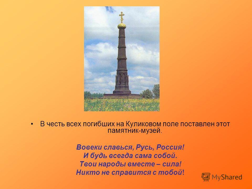 В честь всех погибших на Куликовом поле поставлен этот памятник-музей. Вовеки славься, Русь, Россия! И будь всегда сама собой. Твои народы вместе – сила! Никто не справится с тобой!