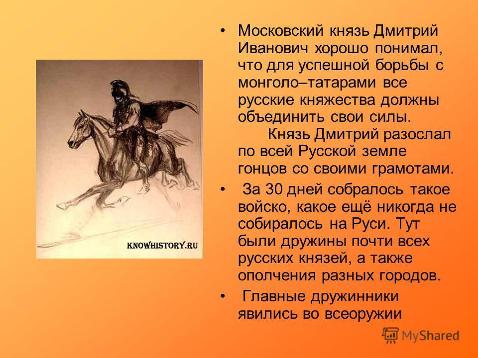 Московский князь Дмитрий Иванович хорошо понимал, что для успешной борьбы с монголо–татарами все русские княжества должны объединить свои силы. Князь Дмитрий разослал по всей Русской земле гонцов со своими грамотами. За 30 дней собралось такое войско