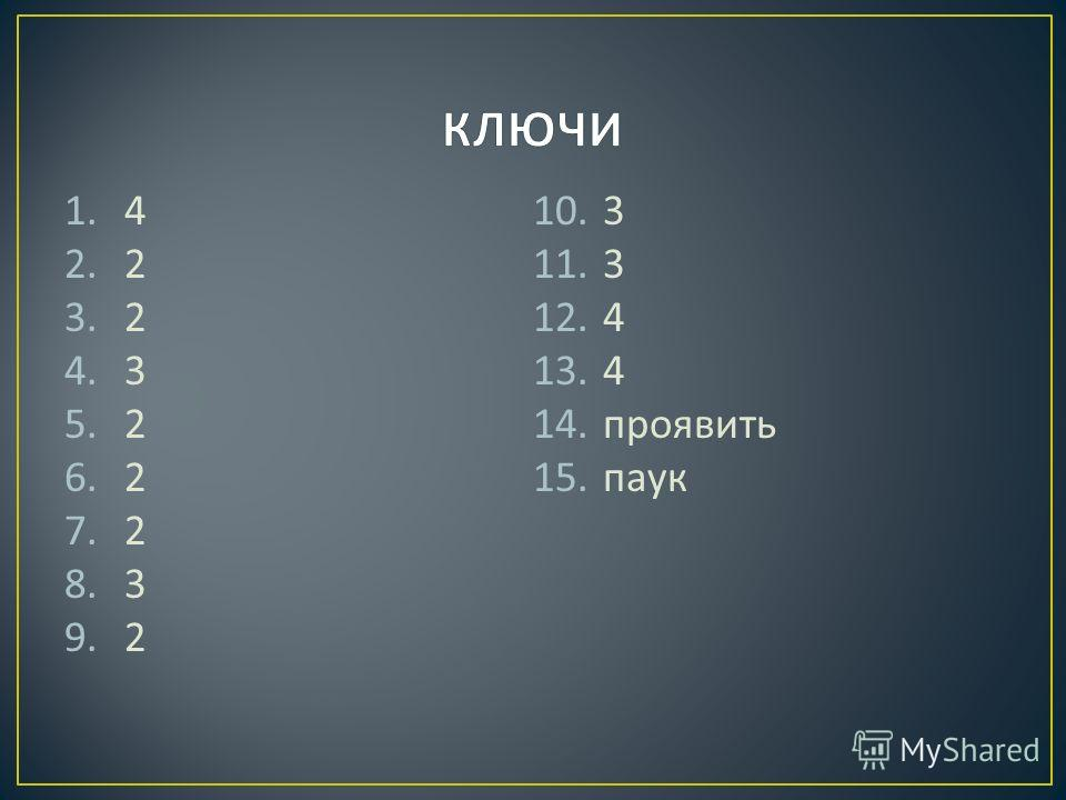 1. 4 2. 2 3. 2 4. 3 5. 2 6. 2 7. 2 8. 3 9. 2 10. 3 11. 3 12. 4 13. 4 14. проявить 15. паук