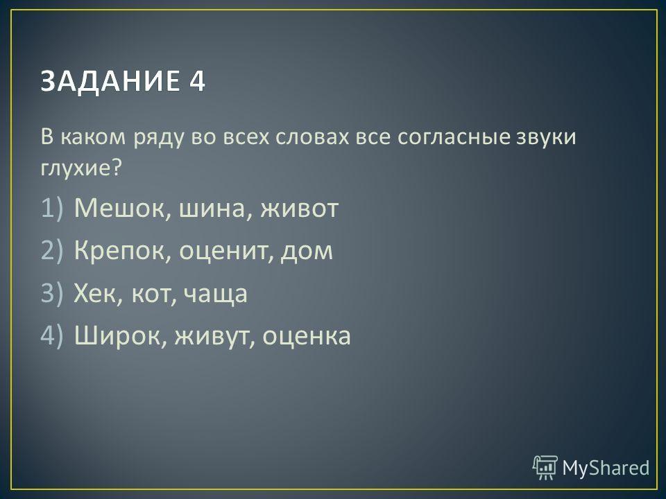 В каком ряду во всех словах все согласные звуки глухие ? 1)Мешок, шина, живот 2)Крепок, оценит, дом 3)Хек, кот, чаща 4)Широк, живут, оценка