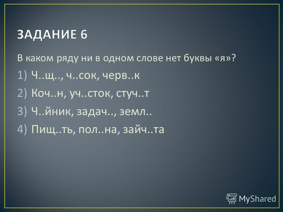 В каком ряду ни в одном слове нет буквы « я »? 1)Ч.. щ.., ч.. сок, черв.. к 2)Коч.. н, уч.. сток, стуч.. т 3)Ч.. йник, задач.., земл.. 4)Пищ.. ть, пол.. на, зайч.. та