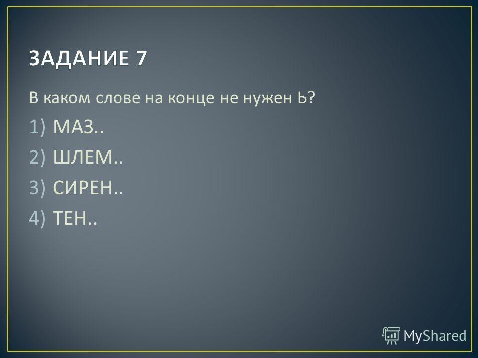 В каком слове на конце не нужен Ь ? 1)МАЗ.. 2)ШЛЕМ.. 3)СИРЕН.. 4)ТЕН..