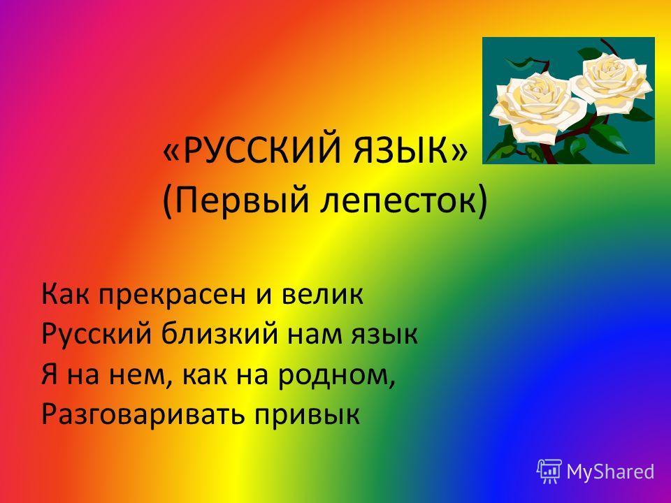 «РУССКИЙ ЯЗЫК» (Первый лепесток) Как прекрасен и велик Русский близкий нам язык Я на нем, как на родном, Разговаривать привык