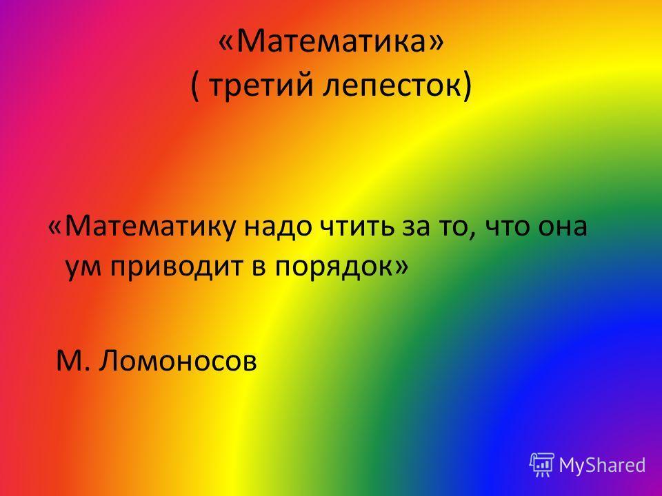 «Математика» ( третий лепесток) «Математику надо чтить за то, что она ум приводит в порядок» М. Ломоносов