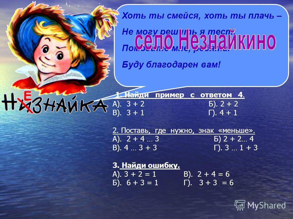 Хоть ты смейся, хоть ты плачь – Не могу решить я тест. Помогите мне, ребята! Буду благодарен вам! 1. Найди пример с ответом 4. А). 3 + 2 Б). 2 + 2 В). 3 + 1 Г). 4 + 1 2. Поставь, где нужно, знак «меньше». А). 2 + 4 … 3 Б) 2 + 2… 4 В). 4 … 3 + 3 Г). 3