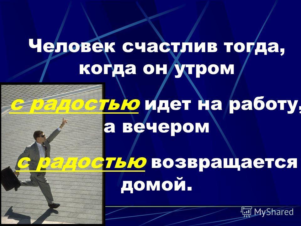 Человек счастлив тогда, когда он утром с радостью идет на работу, а вечером с радостью возвращается домой.