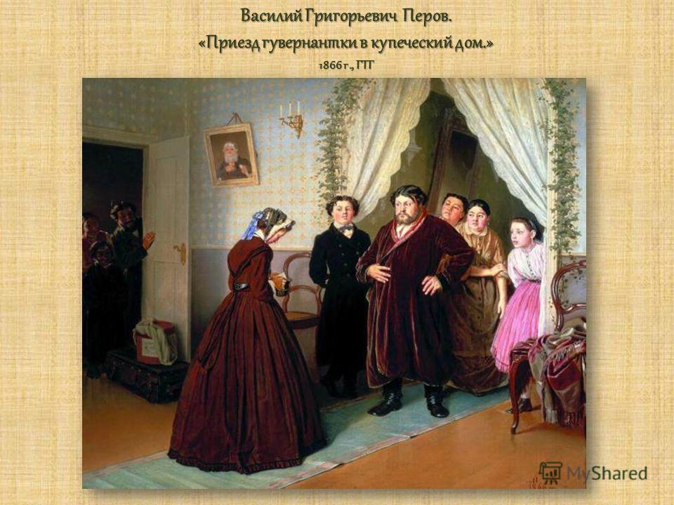 Василий Григорьевич Перов. «Приезд гувернантки в купеческий дом.» 1866 г., ГТГ
