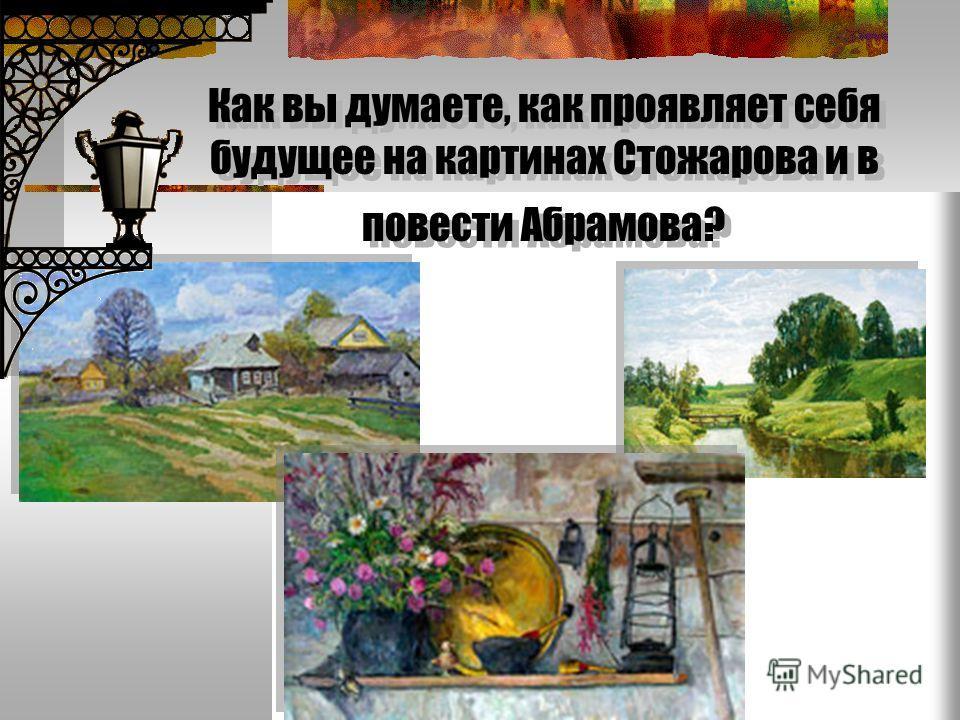Как вы думаете, как проявляет себя будущее на картинах Стожарова и в повести Абрамова?