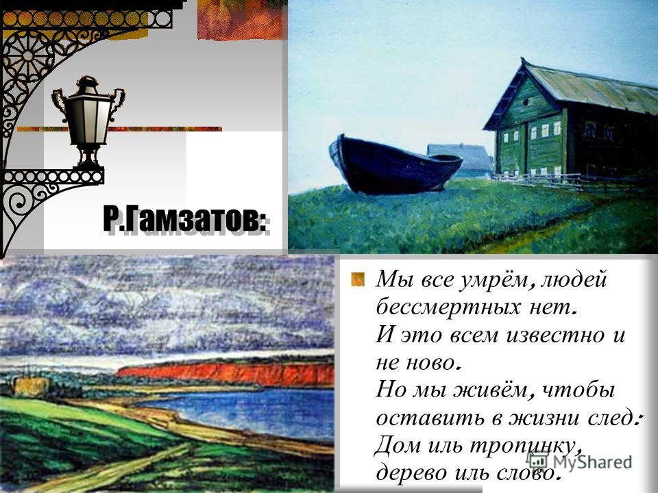 Р.Гамзатов: Мы все умрём, людей бессмертных нет. И это всем известно и не ново. Но мы живём, чтобы оставить в жизни след : Дом иль тропинку, дерево иль слово.