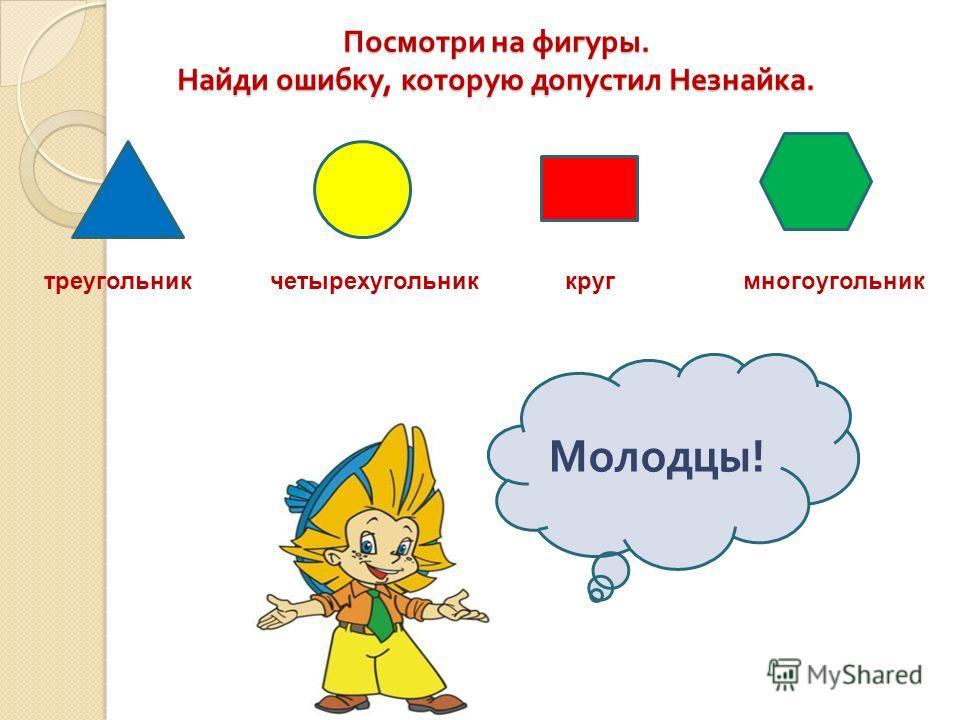 Посмотри на фигуры. Найди ошибку, которую допустил Незнайка. треугольникчетырехугольниккругмногоугольник Молодцы !