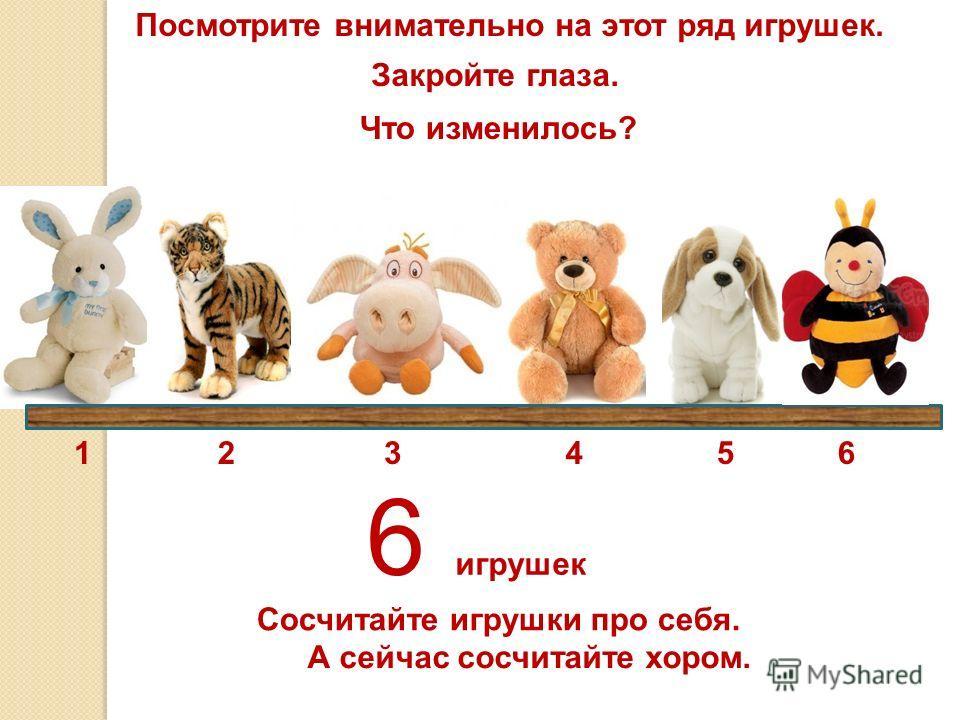 6 игрушек Посмотрите внимательно на этот ряд игрушек. Закройте глаза. Что изменилось? Сосчитайте игрушки про себя. А сейчас сосчитайте хором. 123456