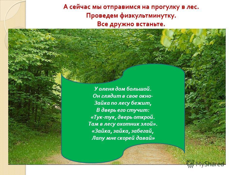 А сейчас мы отправимся на прогулку в лес. Проведем физкультминутку. Все дружно встаньте. У оленя дом большой. Он глядит в свое окно - Зайка по лесу бежит, В дверь его стучит : « Тук - тук, дверь открой. Там в лесу охотник злой ». « Зайка, зайка, забе