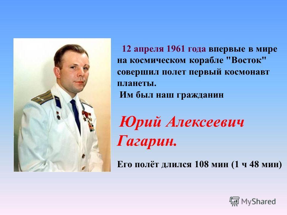 12 апреля 1961 года впервые в мире на космическом корабле Восток совершил полет первый космонавт планеты. Им был наш гражданин Юрий Алексеевич Гагарин. Его полёт длился 108 мин (1 ч 48 мин)