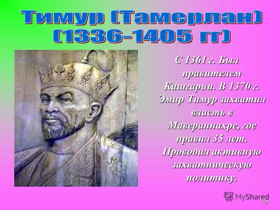 14 Среднеазиатский правитель, полководец и завоеватель (1336– 1405). Родился весной 1336 вблизи г.Туркестане, сын бека Таргая из тюркизированного монгольского племени барлас,которые пришли в Мавераннахр. В одном из боёв против хана Могулистана, Тимур