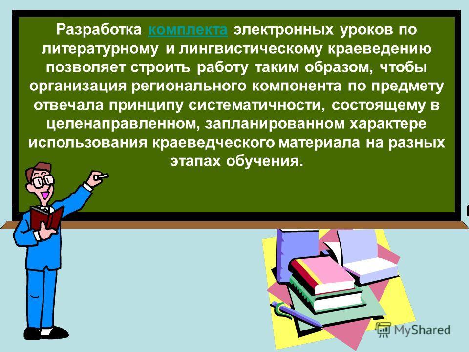 Разработка комплекта электронных уроков по литературному и лингвистическому краеведению позволяет строить работу таким образом, чтобы организация регионального компонента по предмету отвечала принципу систематичности, состоящему в целенаправленном, з