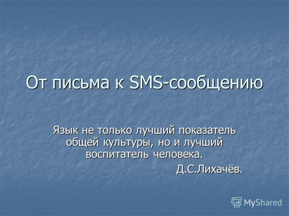 От письма к SMS-сообщению Язык не только лучший показатель общей культуры, но и лучший воспитатель человека. Д.С.Лихачёв.