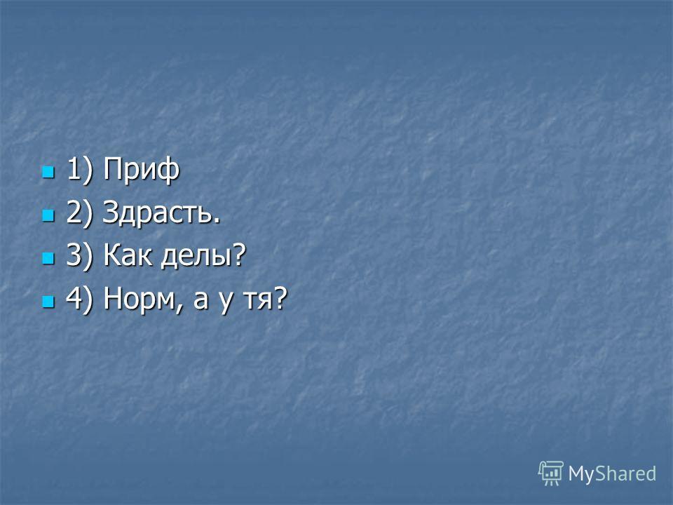 1) Приф 1) Приф 2) Здрасть. 2) Здрасть. 3) Как делы? 3) Как делы? 4) Норм, а у тя? 4) Норм, а у тя?