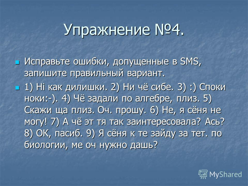 Упражнение 4. Исправьте ошибки, допущенные в SMS, запишите правильный вариант. Исправьте ошибки, допущенные в SMS, запишите правильный вариант. 1) Hi как дилишки. 2) Ни чё сибе. 3) :) Споки ноки:-). 4) Чё задали по алгебре, плиз. 5) Скажи ща плиз. Оч