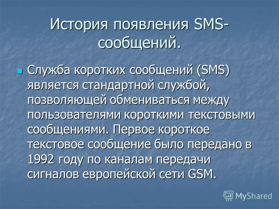 История появления SMS- сообщений. Служба коротких сообщений (SMS) является стандартной службой, позволяющей обмениваться между пользователями короткими текстовыми сообщениями. Первое короткое текстовое сообщение было передано в 1992 году по каналам п