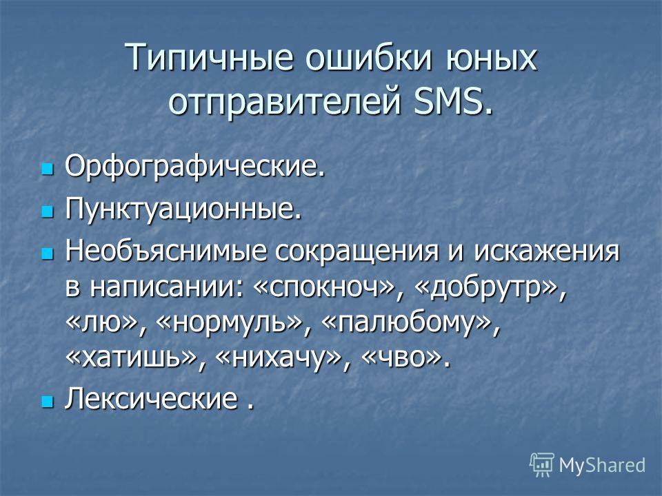 Типичные ошибки юных отправителей SMS. Орфографические. Орфографические. Пунктуационные. Пунктуационные. Необъяснимые сокращения и искажения в написании: «спокноч», «добрутр», «лю», «нормуль», «палюбому», «хатишь», «нихачу», «чво». Необъяснимые сокра