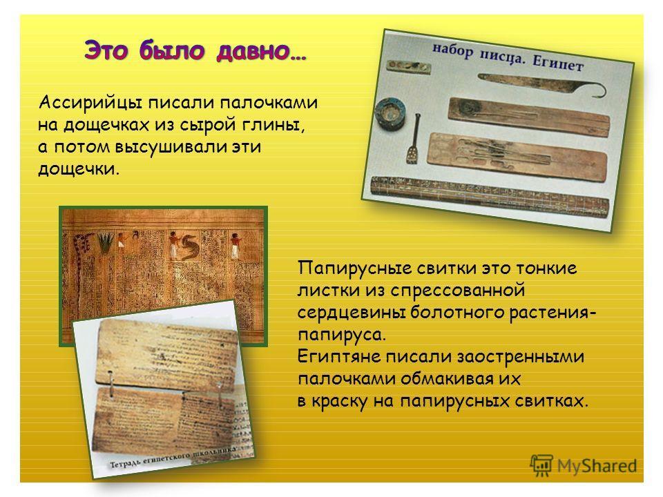 Папирусные свитки это тонкие листки из спрессованной сердцевины болотного растения- папируса. Египтяне писали заостренными палочками обмакивая их в краску на папирусных свитках. Ассирийцы писали палочками на дощечках из сырой глины, а потом высушивал