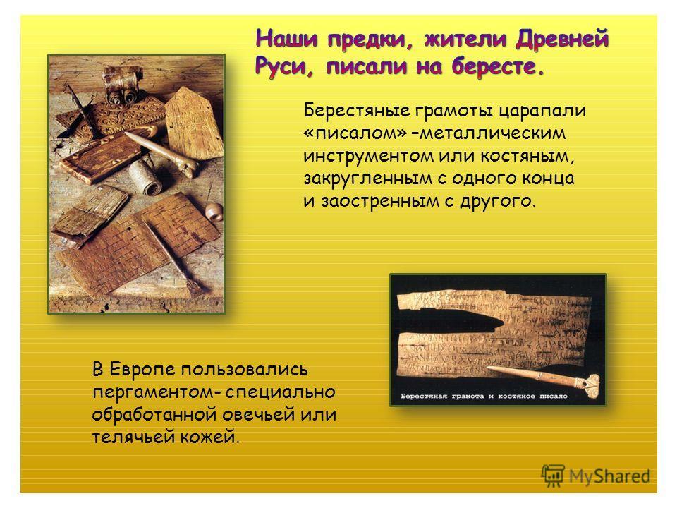 Берестяные грамоты царапали «писалом» –металлическим инструментом или костяным, закругленным с одного конца и заостренным с другого. В Европе пользовались пергаментом- специально обработанной овечьей или телячьей кожей.