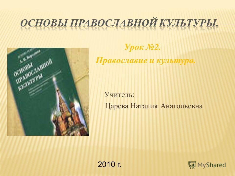 Урок 2. Православие и культура. Учитель: Царева Наталия Анатольевна 2010 г.