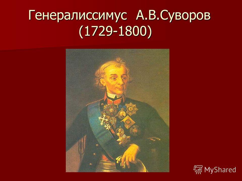 Генералиссимус А.В.Суворов (1729-1800) Генералиссимус А.В.Суворов (1729-1800)