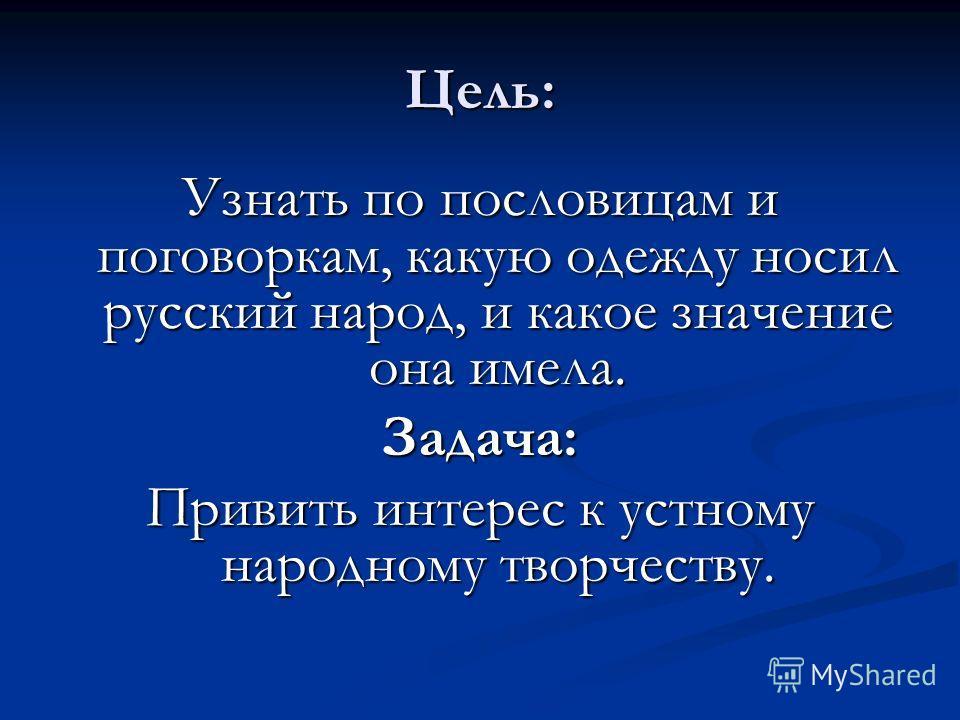 Цель: Узнать по пословицам и поговоркам, какую одежду носил русский народ, и какое значение она имела. Задача: Привить интерес к устному народному творчеству.