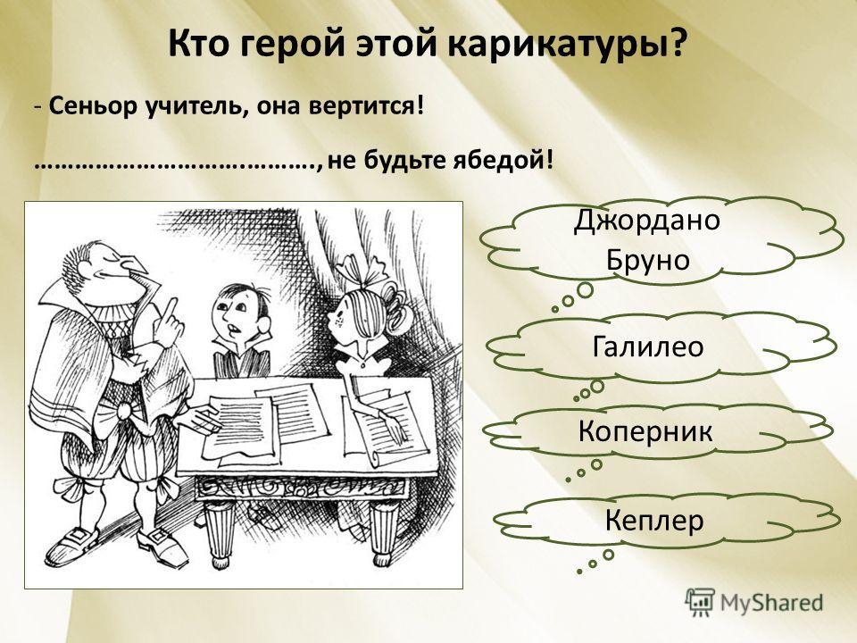 Кто герой этой карикатуры? - Сеньор учитель, она вертится! ………………………….………., не будьте ябедой! Джордано Бруно Кеплер Коперник Галилео