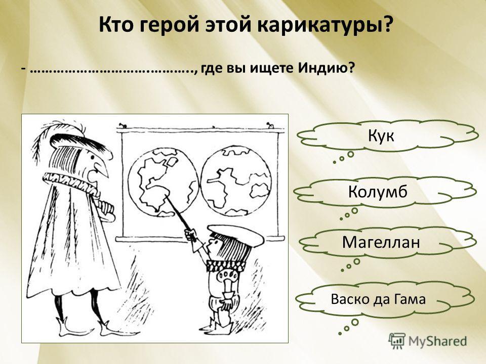 Кто герой этой карикатуры? - ………………………….……….., где вы ищете Индию? Кук Васко да Гама Магеллан Колумб