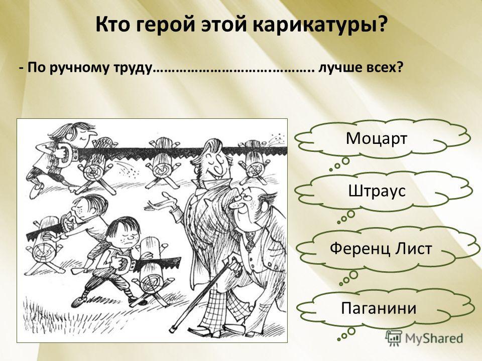 Кто герой этой карикатуры? - По ручному труду………………………….……….. лучше всех? Моцарт Штраус Ференц Лист Паганини