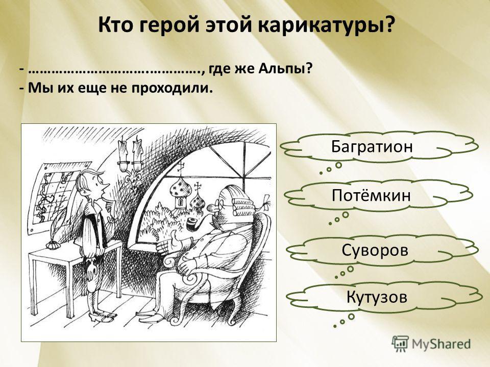 Кто герой этой карикатуры? - ………………………….…………., где же Альпы? - Мы их еще не проходили. Багратион Кутузов Потёмкин Суворов