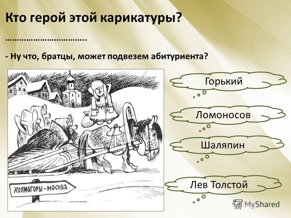 Кто герой этой карикатуры? …………………………….. - Ну что, братцы, может подвезем абитуриента? Горький Лев Толстой Шаляпин Ломоносов