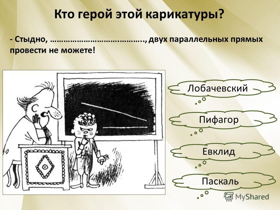 Кто герой этой карикатуры? - Стыдно, ………………………….……….., двух параллельных прямых провести не можете! Пифагор Паскаль Евклид Лобачевский